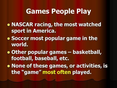 Games People Play NASCAR racing, the most watched sport in America. NASCAR racing, the most watched sport in America. Soccer most popular game in the world.