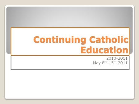 Continuing Catholic Education 2010-2011 May 8 th -15 th 2011.