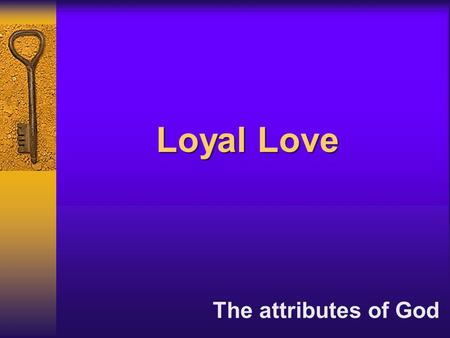 "Loyal Love The attributes of God. ""I shall make mention of the lovingkindness of the Lord…"" Isaiah 63:7a ""I shall make mention of the lovingkindness of."