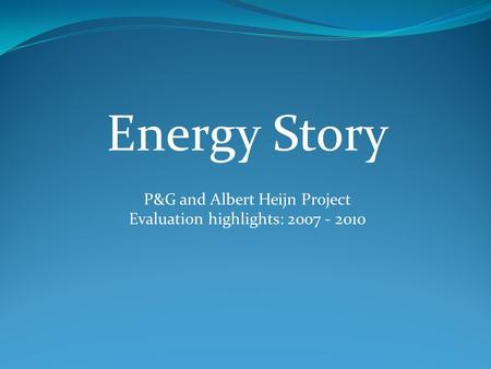 Energy Story P&G and Albert Heijn Project Evaluation highlights: 2007 - 2010.