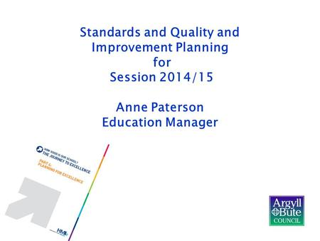Standards and Quality and Improvement Planning for Session 2014/15 Anne Paterson Education Manager.
