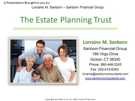Copyright July 2010 U.I.S. Inc., d/b/a FuneralTrusts.com A Presentation Brought to you by: Lorraine M. Sanborn – Sanborn Financial Group The Estate Planning.