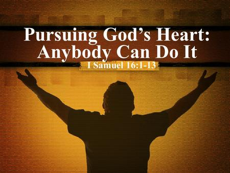 Pursuing God's Heart: Anybody Can Do It I Samuel 16:1-13.