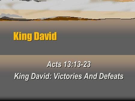 King David Acts 13:13-23 King David: Victories And Defeats Acts 13:13-23 King David: Victories And Defeats.
