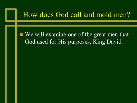 How does God call and mold men? n We will examine one of the great men that God used for His purposes, King David.