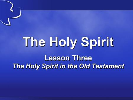 The Holy Spirit Lesson Three The Holy Spirit in the Old Testament.