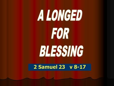 2 Samuel 23 v 8-17. 2Sam 23:15 And David longed, and said, Oh that one would give me drink of the water of the well of Bethlehem, which is by the gate!