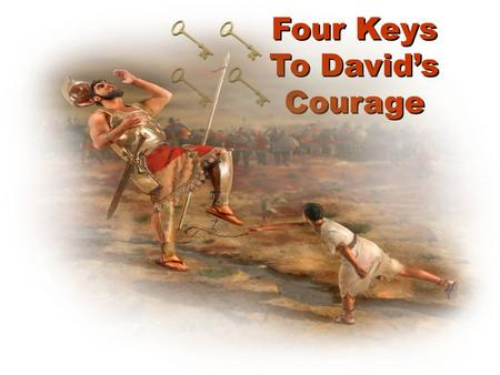 Four Keys To David's Courage. Four Keys to David's Courage David didn't overestimate his enemy.