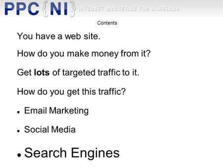 You have a web site. How do you make money from it? Get lots of targeted traffic to it. How do you get this traffic? Email Marketing Social Media Search.