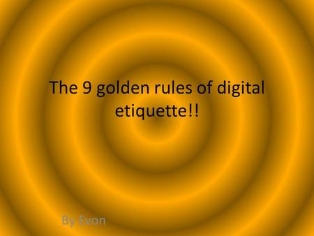 The 9 golden rules of digital etiquette!! By Evon.