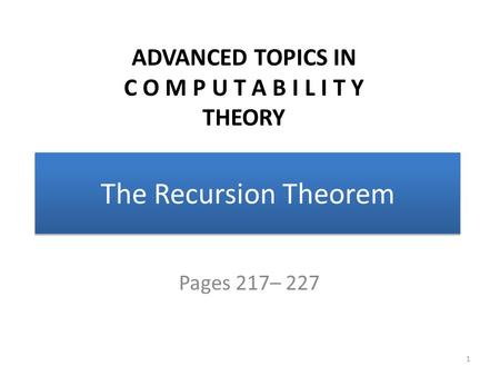 The Recursion Theorem Pages 217– 227 1 ADVANCED TOPICS IN C O M P U T A B I L I T Y THEORY.