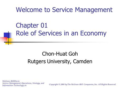 Welcome to Service Management Chapter 01 Role of Services in an Economy Chon-Huat Goh Rutgers University, Camden McGraw-Hill/Irwin Service Management: