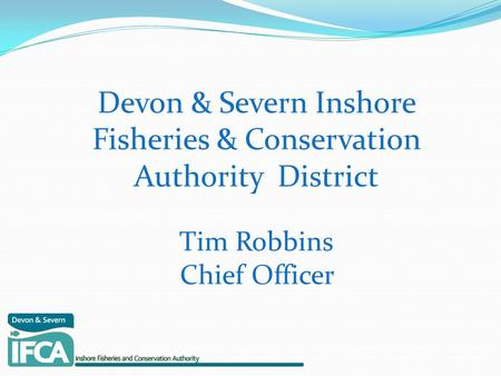 Devon & Severn Inshore Fisheries & Conservation Authority District Tim Robbins Chief Officer.