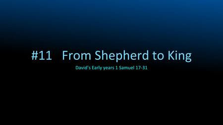 #11 From Shepherd to King David's Early years 1 Samuel 17-31.
