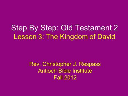 Step By Step: Old Testament 2 Lesson 3: The Kingdom of David Rev. Christopher J. Respass Antioch Bible Institute Fall 2012.