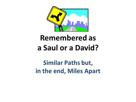 Remembered as a Saul or a David? Similar Paths but, in the end, Miles Apart.