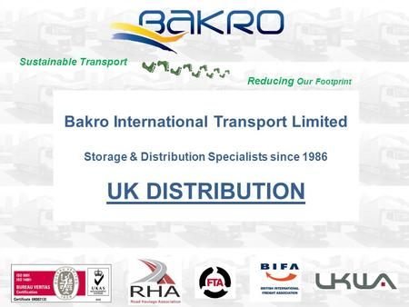 Bakro International Transport Limited Storage & Distribution Specialists since 1986 UK DISTRIBUTION Sustainable Transport Reducing Our Footprint.