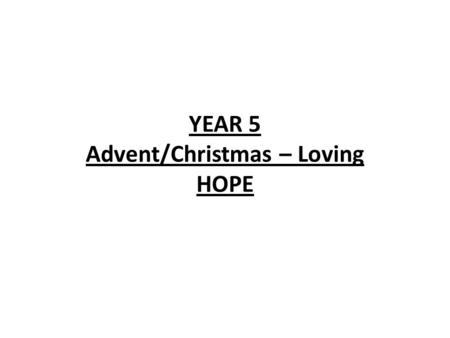 YEAR 5 Advent/Christmas – Loving HOPE. YEAR 5 HOPE LF1 Advent; a time for waiting. LF2 Waiting for the Promised One. Scripture Christian Beliefs Christ.