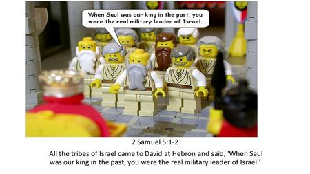 2 Samuel 5:1-2 All the tribes of Israel came to David at Hebron and said, 'When Saul was our king in the past, you were the real military leader of Israel.'
