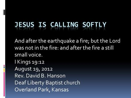 And after the earthquake a fire; but the Lord was not in the fire: and after the fire a still small voice. I Kings 19:12 August 19, 2012 Rev. David B.