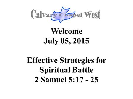 Welcome July 05, 2015 Effective Strategies for Spiritual Battle 2 Samuel 5:17 - 25.