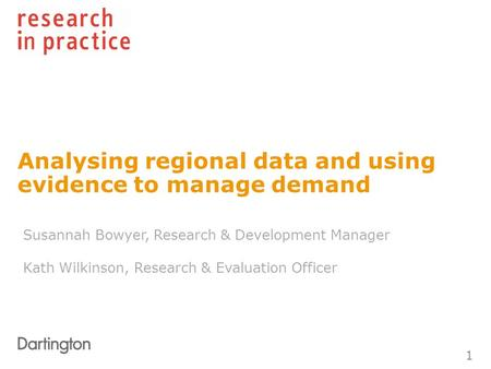 Analysing regional data and using evidence to manage demand 1 Susannah Bowyer, Research & Development Manager Kath Wilkinson, Research & Evaluation Officer.