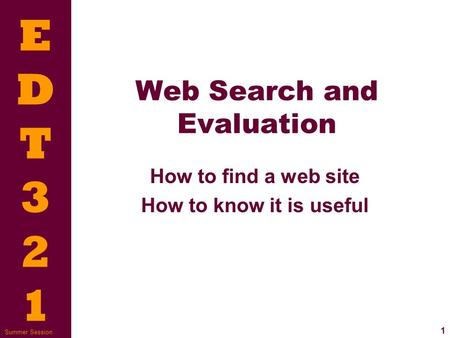 EDT321EDT321 1 Summer Session Web Search and Evaluation How to find a web site How to know it is useful.