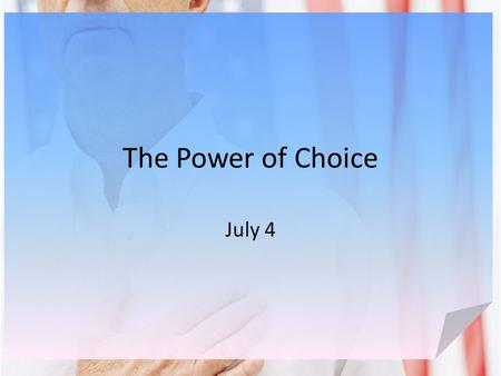 The Power of Choice July 4. Think About It … What are some examples of some good or bad choices you have made in the past? We all have the power of choice.