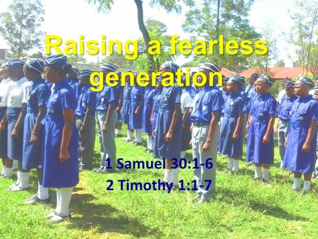 Raising a fearless generation 1 Samuel 30:1-6 2 Timothy 1:1-7.