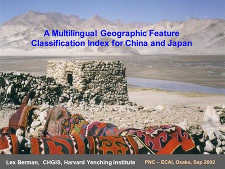 A Multilingual Geographic Feature Classification Index for China and Japan Lex Berman, CHGIS, Harvard Yenching Institute PNC – ECAI, Osaka, Sep 2002.