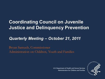 Coordinating Council on Juvenile Justice and Delinquency Prevention Quarterly Meeting – October 21, 2011 Bryan Samuels, Commissioner Administration on.
