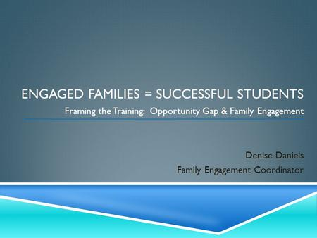 ENGAGED FAMILIES = SUCCESSFUL STUDENTS Framing the Training: Opportunity Gap & Family Engagement Denise Daniels Family Engagement Coordinator.