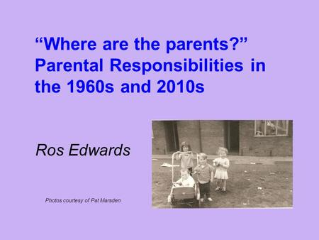 """Where are the parents?"" Parental Responsibilities in the 1960s and 2010s Ros Edwards Photos courtesy of Pat Marsden."