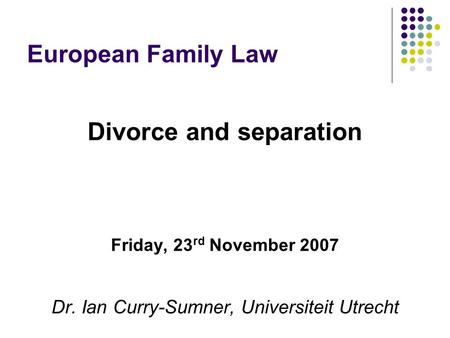 European Family Law Divorce and separation Friday, 23 rd November 2007 Dr. Ian Curry-Sumner, Universiteit Utrecht.