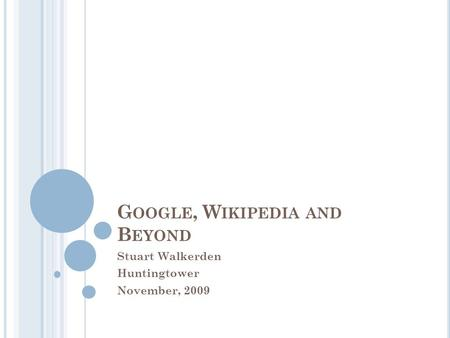 G OOGLE, W IKIPEDIA AND B EYOND Stuart Walkerden Huntingtower November, 2009.