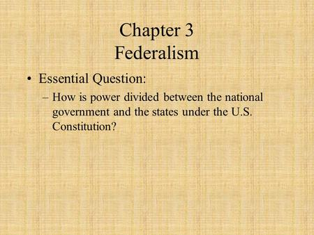Chapter 3 Federalism Essential Question: –How is power divided between the national government and the states under the U.S. Constitution?