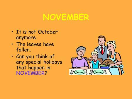 NOVEMBER It is not October anymore. The leaves have fallen. Can you think of any special holidays that happen in NOVEMBER?
