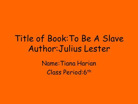 Title of Book:To Be A Slave Author:Julius Lester Name:Tiana Harian Class Period:6 th.