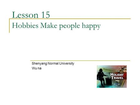 Lesson 15 Hobbies Make people happy Shenyang Normal University Wu na.