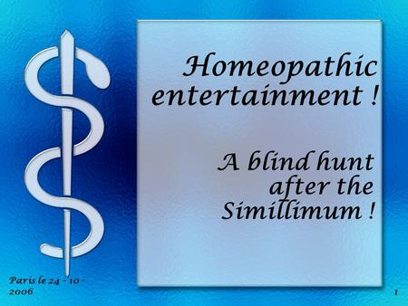 1 Paris le 24 - 10 - 2006 Homeopathic entertainment ! A blind hunt after the Simillimum !
