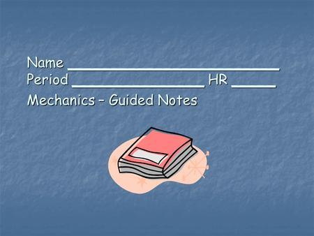 Name ________________________ Period _______________ HR _____ Mechanics – Guided Notes.
