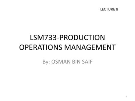 LSM733-PRODUCTION OPERATIONS MANAGEMENT By: OSMAN BIN SAIF LECTURE 8 1.