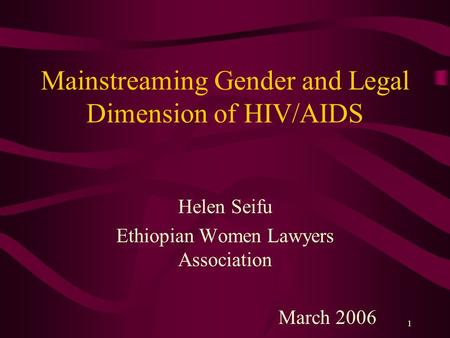1 Mainstreaming Gender and Legal Dimension of HIV/AIDS Helen Seifu Ethiopian Women Lawyers Association March 2006.