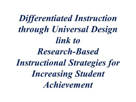 Differentiated Instruction through Universal Design link to Research-Based Instructional Strategies for Increasing Student Achievement.