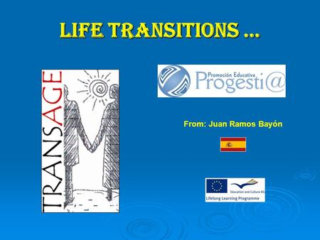 LIFE TRANSITIONS … From: Juan Ramos Bayón. Throughout the life occur various transitions marked by changes of residence and changes in family and professional.