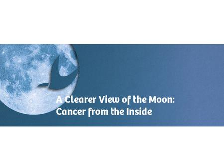A Clearer View of the Moon - Cancer from the inside - Cancer from the inside.