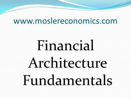 Www.moslereconomics.com Financial Architecture Fundamentals.