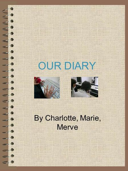 OUR DIARY By Charlotte, Marie, Merve. The 31st day of November I went to Turkey. Just before the departure, I didn't want to go there anymore because.