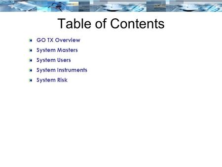Table of Contents GO TX Overview System Masters System Users System Instruments System Risk.