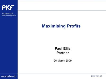 Www.pkf.co.uk © PKF (UK) LLP Maximising Profits Paul Ellis Partner 26 March 2009.
